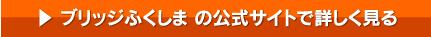 ブリッジふくしまの公式サイトで詳しく見る